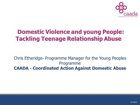 © CAADA Domestic Violence and young People: Tackling Teenage Relationship Abuse Chris Etheridge- Programme Manager for the Young Peoples Programme CAADA.