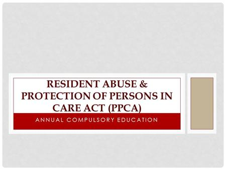 ANNUAL COMPULSORY EDUCATION RESIDENT ABUSE & PROTECTION OF PERSONS IN CARE ACT (PPCA)