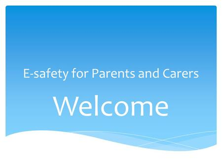 E-safety for Parents and Carers Welcome. Wide and flexible range of information A key skill for life Access anywhere anytime Motivate and fun Raise standards.