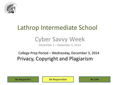 Lathrop Intermediate School Cyber Savvy Week December 1 – December 5, 2014 Be RespectfulBe ResponsibleBe Safe College Prep Period – Wednesday, December.