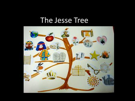The Jesse Tree. What is a Jesse tree This is meant to be used during Advent It is a way of preparing for the coming of Jesus into our world. At the beginning.