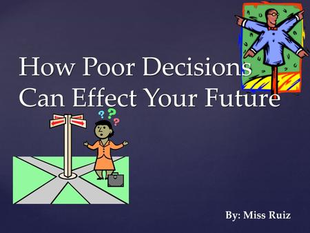 { How Poor Decisions Can Effect Your Future By: Miss Ruiz.