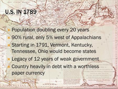  Population doubling every 20 years  90% rural, only 5% west of Appalachians  Starting in 1791, Vermont, Kentucky, Tennessee, Ohio would become states.