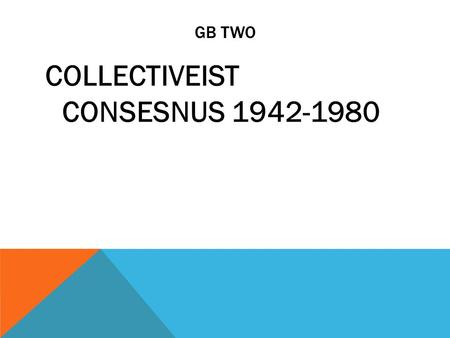 GB TWO COLLECTIVEIST CONSESNUS 1942-1980. THE EVOLUTION OF THE BRITISH STATE The Collectivist Consensus  WWII coalition government became an informal.