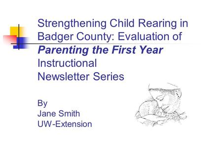 Strengthening Child Rearing in Badger County: Evaluation of Parenting the First Year Instructional Newsletter Series By Jane Smith UW-Extension.