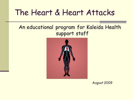 The Heart & Heart Attacks An educational program for Kaleida Health support staff August 2009.