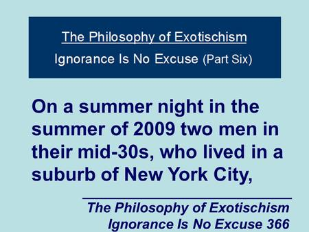The Philosophy of Exotischism Ignorance Is No Excuse 366 On a summer night in the summer of 2009 two men in their mid-30s, who lived in a suburb of New.