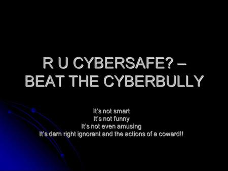 R U CYBERSAFE? – BEAT THE CYBERBULLY It's not smart It's not funny It's not even amusing It's darn right ignorant and the actions of a coward!!