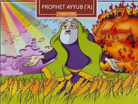 Prophets of Allah PROPHET AYYUB ('A). A long time ago there lived a kind and pious man called Ayyub. Ayyub was a very wealthy man but he would still work.
