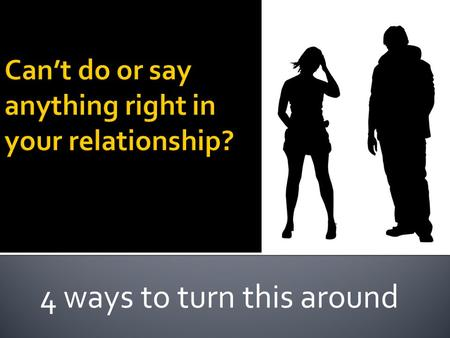 4 ways to turn this around. Can't do/say anything rightGetting nothing from relationshipTrust?????