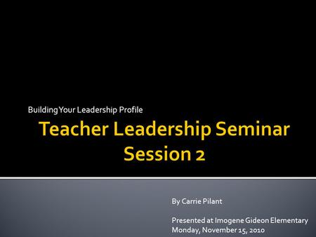 Building Your Leadership Profile By Carrie Pilant Presented at Imogene Gideon Elementary Monday, November 15, 2010.