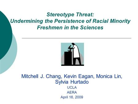 Stereotype Threat: Undermining the Persistence of Racial Minority Freshmen in the Sciences Mitchell J. Chang, Kevin Eagan, Monica Lin, Sylvia Hurtado UCLA.