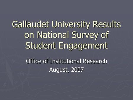 Gallaudet University Results on National Survey of Student Engagement Office of Institutional Research August, 2007.