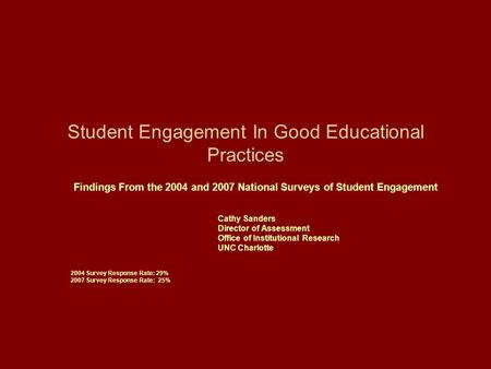 Student Engagement In Good Educational Practices Findings From the 2004 and 2007 National Surveys of Student Engagement Cathy Sanders Director of Assessment.