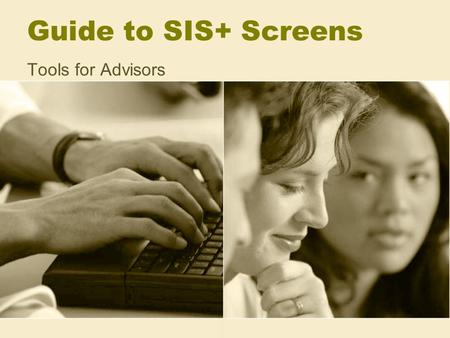 Guide to SIS+ Screens Tools for Advisors. Using SIS+ Effectively For advising Freshmen –Test scores, AP credit, holds For advising Transfers –Final Evaluation,