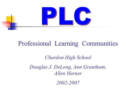 Professional Learning Communities Chardon High School Douglas J. DeLong, Ann Grantham, Allen Herner 2002-2007.