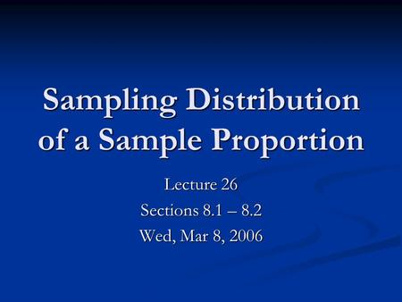 Sampling Distribution of a Sample Proportion Lecture 26 Sections 8.1 – 8.2 Wed, Mar 8, 2006.