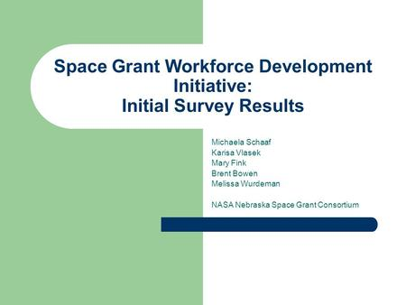 Space Grant Workforce Development Initiative: Initial Survey Results Michaela Schaaf Karisa Vlasek Mary Fink Brent Bowen Melissa Wurdeman NASA Nebraska.