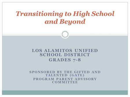 LOS ALAMITOS UNIFIED SCHOOL DISTRICT GRADES 7-8 SPONSORED BY THE GIFTED AND TALENTED (GATE) PROGRAM PARENT ADVISORY COMMITTEE Transitioning to High School.