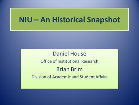 NIU – An Historical Snapshot Daniel House Office of Institutional Research Brian Brim Division of Academic and Student Affairs Daniel House Office of Institutional.