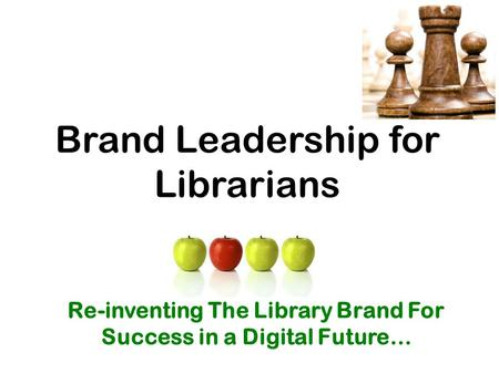 Brand Leadership for Librarians Re-inventing The Library Brand For Success in a Digital Future…
