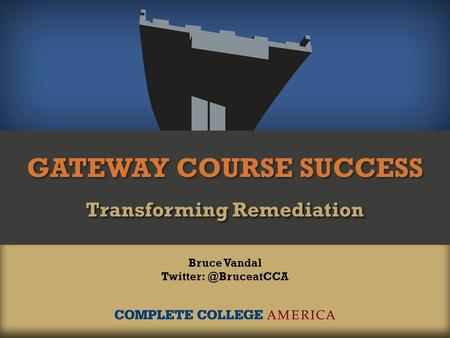 GATEWAY COURSE SUCCESS Transforming Remediation Bruce Vandal