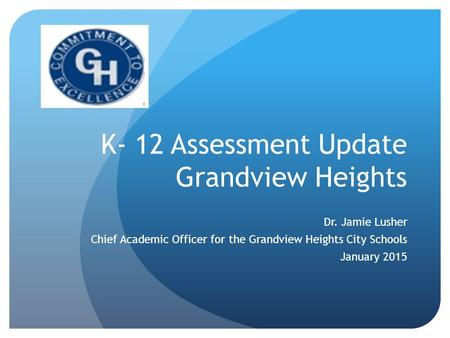 K- 12 Assessment Update Grandview Heights Dr. Jamie Lusher Chief Academic Officer for the Grandview Heights City Schools January 2015.