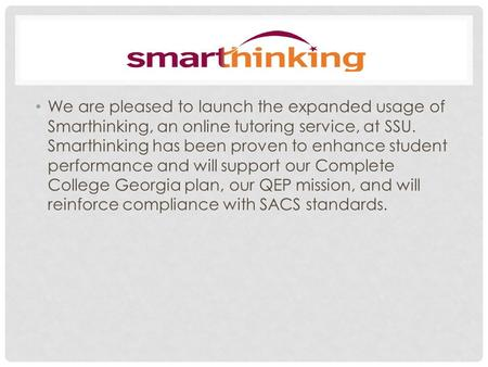 We are pleased to launch the expanded usage of Smarthinking, an online tutoring service, at SSU. Smarthinking has been proven to enhance student performance.