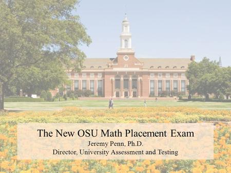 The New OSU Math Placement Exam Jeremy Penn, Ph.D. Director, University Assessment and Testing.