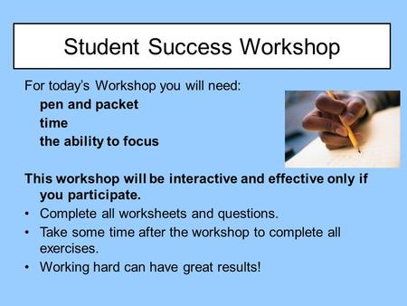 Student Success Workshop For today's Workshop you will need: pen and packet time the ability to focus This workshop will be interactive and effective only.