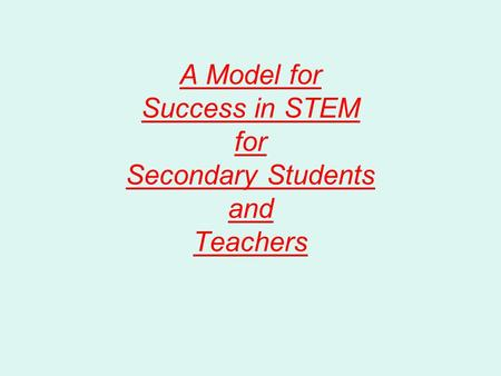 A Model for Success in STEM for Secondary Students and Teachers.