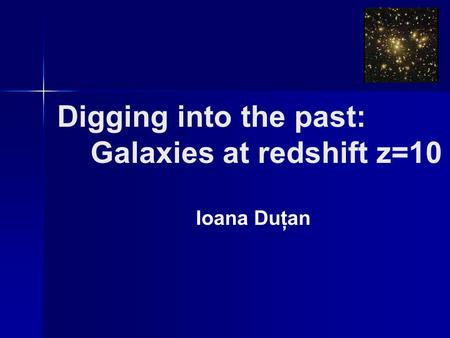 Digging into the past: Galaxies at redshift z=10 Ioana Duţan.