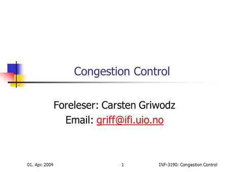 01. Apr. 20041INF-3190: Congestion Control Congestion Control Foreleser: Carsten Griwodz