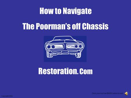 The Poorman's off Chassis Restoration. Com Copyright 2004 Click your tool bar BACK button to exit How to Navigate.