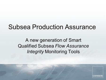 Subsea Production Assurance A new generation of Smart Qualified Subsea Flow Assurance Integrity Monitoring Tools.
