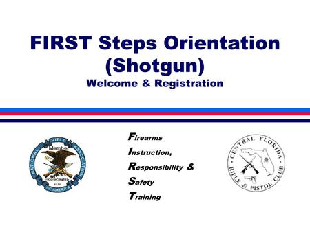 FIRST Steps Orientation (Shotgun) Welcome & Registration F irearms I nstruction, R esponsibility & S afety T raining.