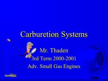 Carburetion Systems Mr. Thaden 3rd Term 2000-2001 Adv. Small Gas Engines.