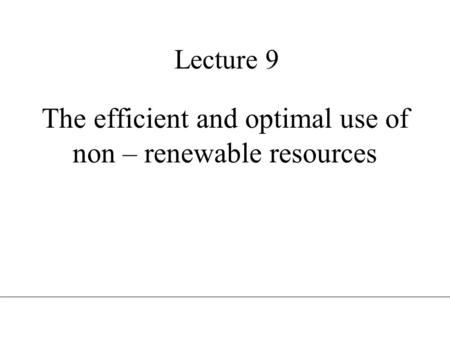 Lecture 9 The efficient and optimal use of non – renewable resources.