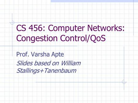 CS 456: Computer Networks: Congestion Control/QoS Prof. Varsha Apte Slides based on William Stallings+Tanenbaum.