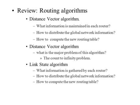 Review: Routing algorithms Distance Vector algorithm. –What information is maintained in each router? –How to distribute the global network information?