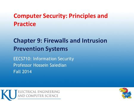 Computer Security: Principles and Practice EECS710: Information Security Professor Hossein Saiedian Fall 2014 Chapter 9: Firewalls and Intrusion Prevention.