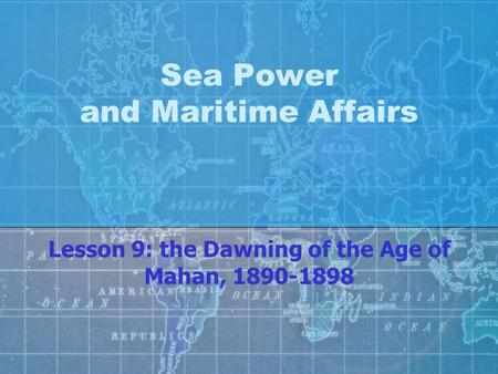 Sea Power and Maritime Affairs Lesson 9: the Dawning of the Age of Mahan, 1890-1898.