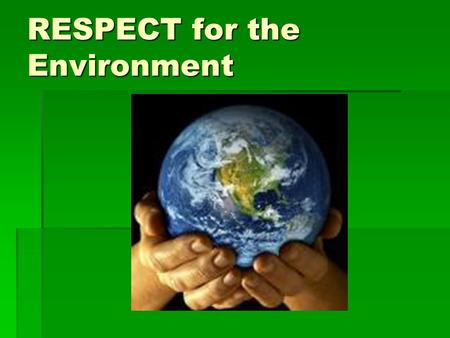 RESPECT for the Environment. We only have ONE planet.