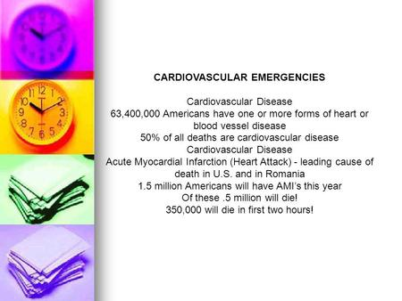 CARDIOVASCULAR EMERGENCIES Cardiovascular Disease 63,400,000 Americans have one or more forms of heart or blood vessel disease 50% of all deaths are cardiovascular.