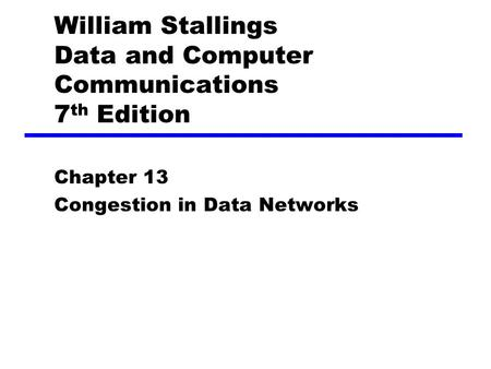 William Stallings Data and Computer Communications 7 th Edition Chapter 13 Congestion in Data Networks.