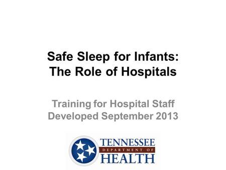 Safe Sleep for Infants: The Role of Hospitals Training for Hospital Staff Developed September 2013.