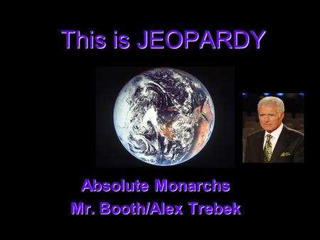 This is JEOPARDY Absolute Monarchs Absolute Monarchs Mr. Booth/Alex Trebek Mr. Booth/Alex Trebek.