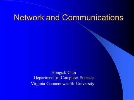 Network and Communications Hongsik Choi Department of Computer Science Virginia Commonwealth University.