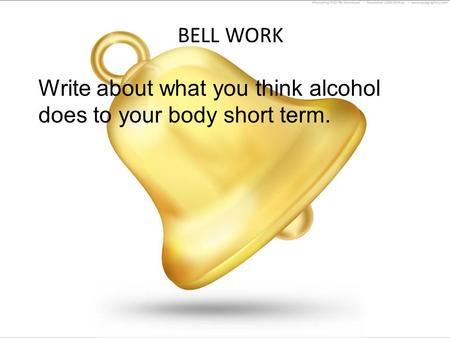 BELL WORK Write about what you think alcohol does to your body short term.