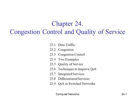 Computer Networks24-1 Chapter 24. Congestion Control and Quality of Service 23.1 Data Traffic 23.2 Congestion 23.3 Congestion Control 23.4 Two Examples.